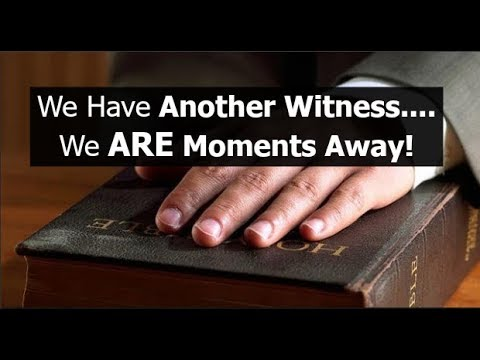 We Have Another Witness....We ARE Moments Away!