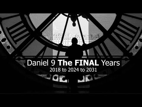 Daniel 9 THE FINAL Years (2018 to 2024 to 2031