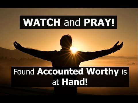 Found ACCOUNTED WORTHY is at Hand! WATCH and PRAY!