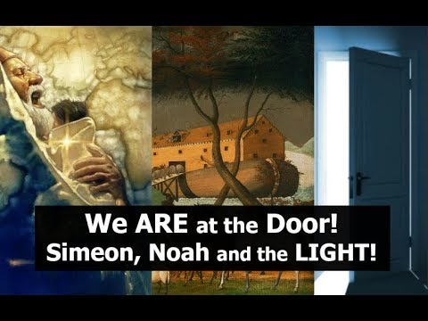 We ARE at the Door! Simeon, Noah and The LIGHT!