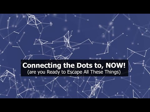 Connecting the Dots to NOW! (are you Ready to Escape All these Things